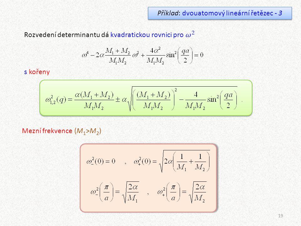 19 Příklad: dvouatomový lineární řetězec - 3 Rozvedení determinantu dá kvadratickou rovnici pro ω 2 s kořeny Mezní frekvence (M 1 >M 2 )