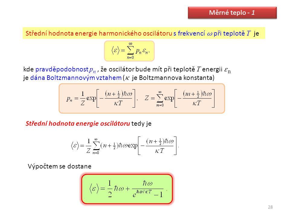 28 Měrné teplo - 1 Střední hodnota energie harmonického oscilátoru s frekvencí ω při teplotě T je kde pravděpodobnost p n, že oscilátor bude mít při t