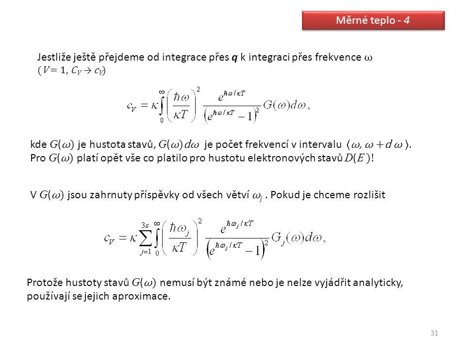 31 Měrné teplo - 4 Jestliže ještě přejdeme od integrace přes q k integraci přes frekvence ω (V = 1, C V → c V ) kde G ( ω) je hustota stavů, G ( ω)dω