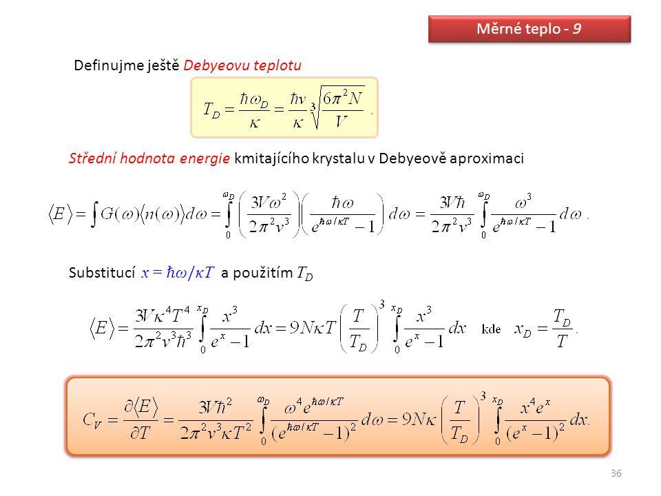 36 Měrné teplo - 9 Definujme ještě Debyeovu teplotu Střední hodnota energie kmitajícího krystalu v Debyeově aproximaci Substitucí x = ℏ ω / κT a použi