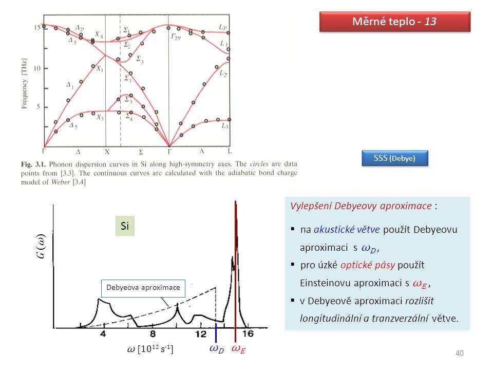 40 Měrné teplo - 13 Si ω [10 12 s -1 ] G (ω) ωDωD ωEωE Debyeova aproximace Vylepšení Debyeovy aproximace :  na akustické větve použít Debyeovu aproxi