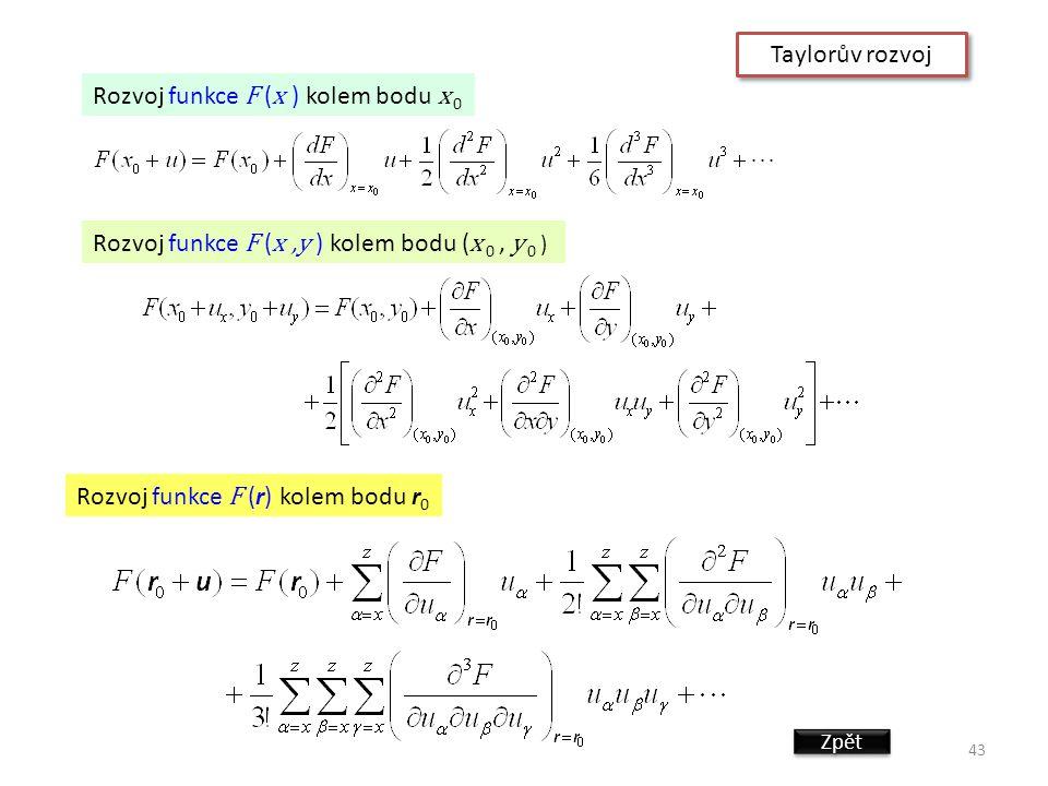 Taylorův rozvoj 43 Rozvoj funkce F ( x ) kolem bodu x 0 Rozvoj funkce F ( x,y ) kolem bodu ( x 0, y 0 ) Rozvoj funkce F (r) kolem bodu r 0 Zpět Zpět