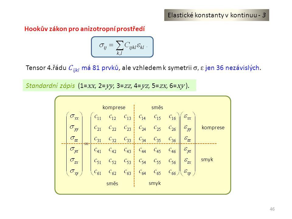 46 Elastické konstanty v kontinuu - 3 Hookův zákon pro anizotropní prostředí Tensor 4.řádu C ijkl má 81 prvků, ale vzhledem k symetrii σ, ε jen 36 nez