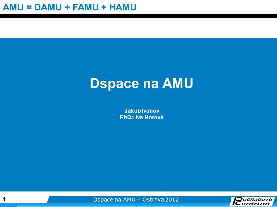 1 Dspace na AMU – Ostrava 2012 AMU = DAMU + FAMU + HAMU Dspace na AMU Jakub Ivanov PhDr. Iva Horová