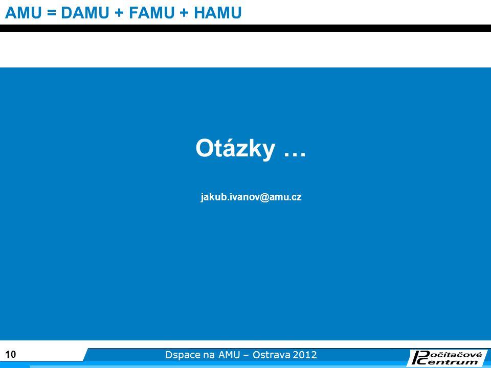 10 Dspace na AMU – Ostrava 2012 AMU = DAMU + FAMU + HAMU Otázky … jakub.ivanov@amu.cz