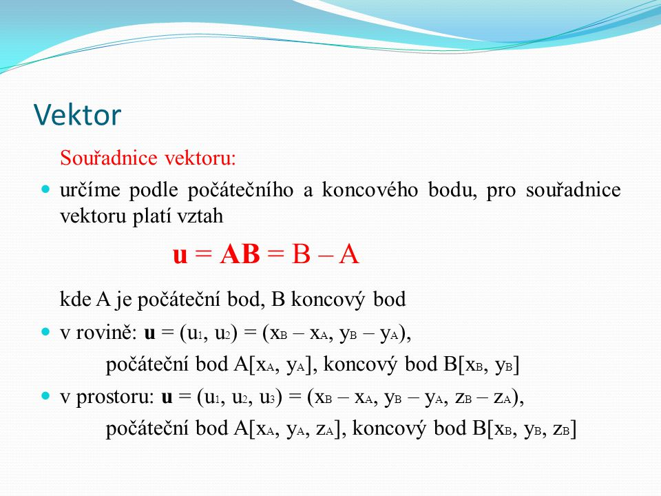 Vektor Souřadnice vektoru: určíme podle počátečního a koncového bodu, pro souřadnice vektoru platí vztah u = AB = B – A kde A je počáteční bod, B konc