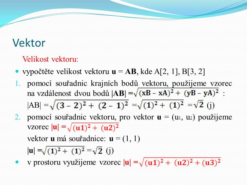 Vektor Velikost vektoru: vypočtěte velikost vektoru u = AB, kde A[2, 1], B[3, 2] 1. pomocí souřadnic krajních bodů vektoru, použijeme vzorec na vzdále