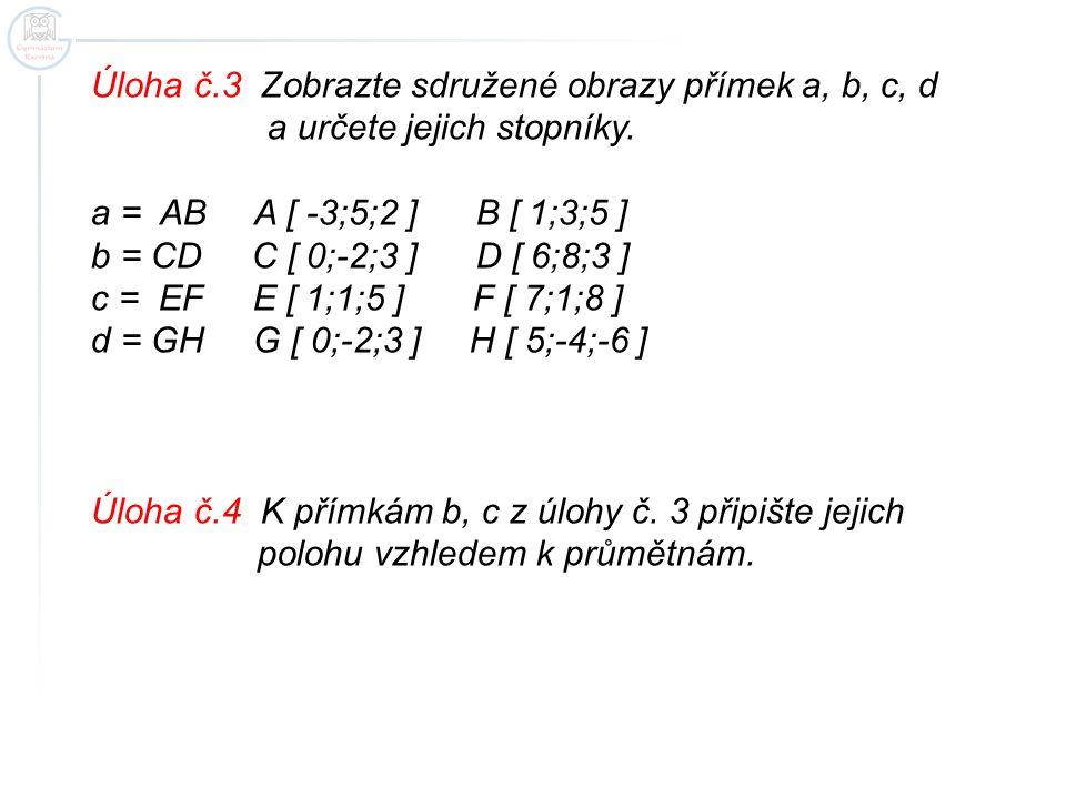 Úloha č.3 Zobrazte sdružené obrazy přímek a, b, c, d a určete jejich stopníky. a = AB A [ -3;5;2 ] B [ 1;3;5 ] b = CD C [ 0;-2;3 ] D [ 6;8;3 ] c = EF