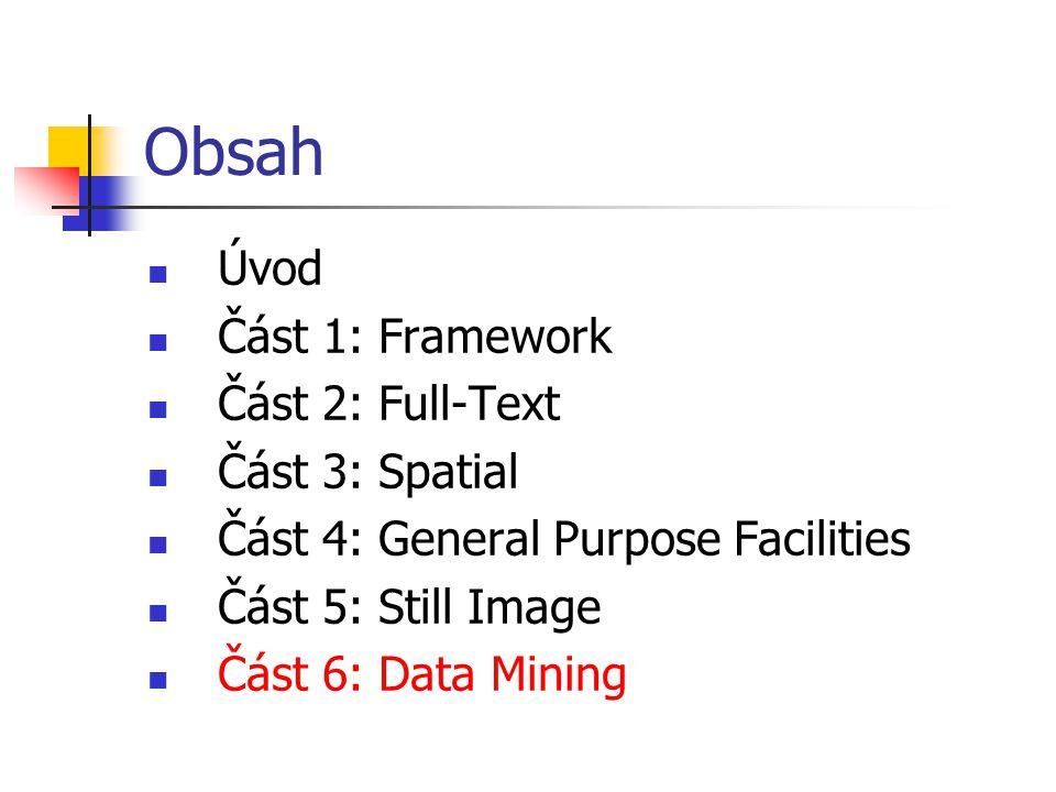Obsah Úvod Část 1: Framework Část 2: Full-Text Část 3: Spatial Část 4: General Purpose Facilities Část 5: Still Image Část 6: Data Mining