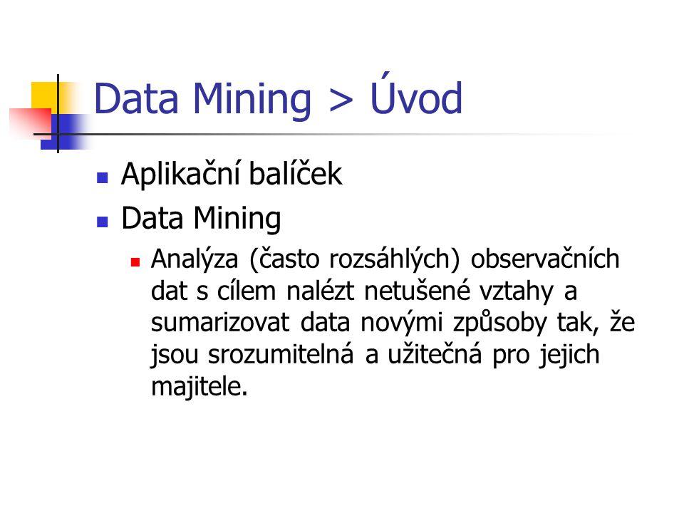 Data Mining > Úvod Aplikační balíček Data Mining Analýza (často rozsáhlých) observačních dat s cílem nalézt netušené vztahy a sumarizovat data novými