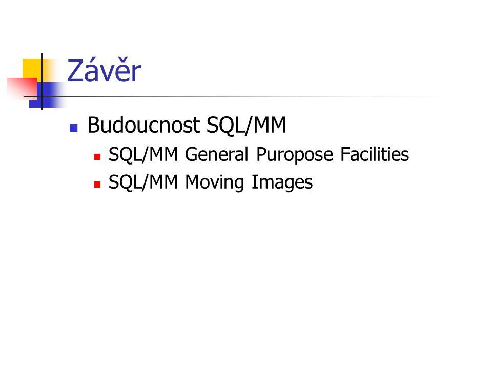 Závěr Budoucnost SQL/MM SQL/MM General Puropose Facilities SQL/MM Moving Images