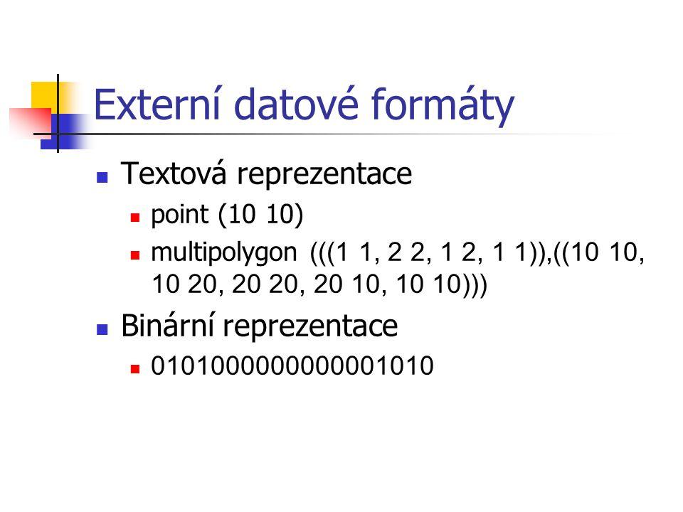 Externí datové formáty Textová reprezentace point (10 10) multipolygon (((1 1, 2 2, 1 2, 1 1)),((10 10, 10 20, 20 20, 20 10, 10 10))) Binární reprezen