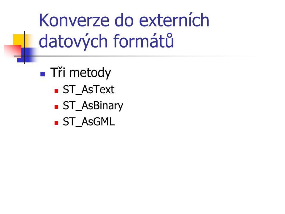 Konverze do externích datových formátů Tři metody ST_AsText ST_AsBinary ST_AsGML