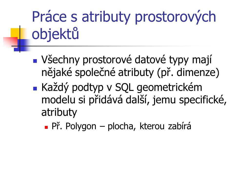 Práce s atributy prostorových objektů Všechny prostorové datové typy mají nějaké společné atributy (př. dimenze) Každý podtyp v SQL geometrickém model