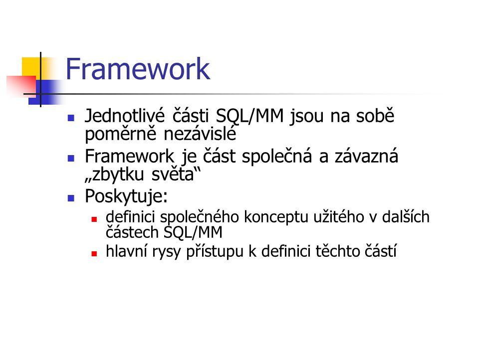 """Framework Jednotlivé části SQL/MM jsou na sobě poměrně nezávislé Framework je část společná a závazná """"zbytku světa"""" Poskytuje: definici společného ko"""