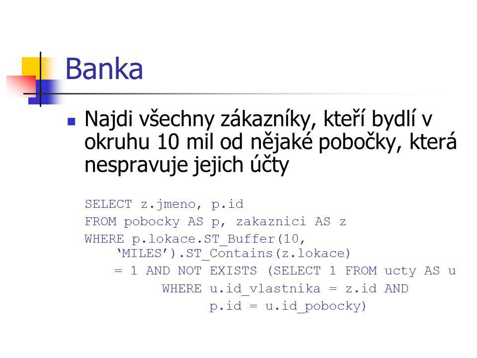 Banka Najdi všechny zákazníky, kteří bydlí v okruhu 10 mil od nějaké pobočky, která nespravuje jejich účty SELECT z.jmeno, p.id FROM pobocky AS p, zak