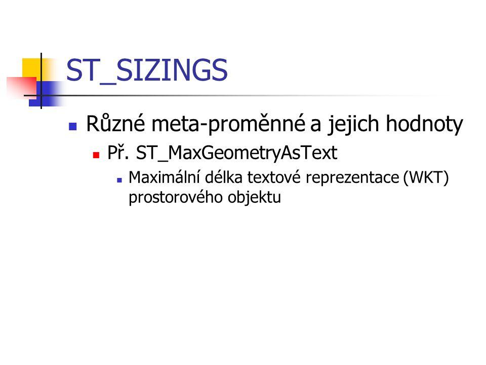 ST_SIZINGS Různé meta-proměnné a jejich hodnoty Př. ST_MaxGeometryAsText Maximální délka textové reprezentace (WKT) prostorového objektu