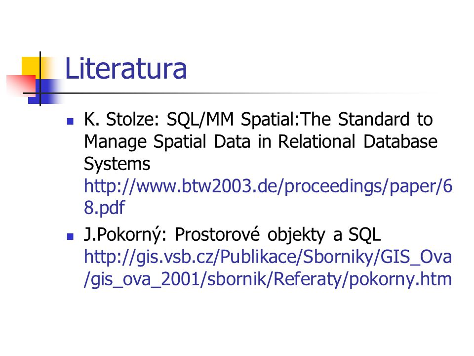 Literatura K. Stolze: SQL/MM Spatial:The Standard to Manage Spatial Data in Relational Database Systems http://www.btw2003.de/proceedings/paper/6 8.pd