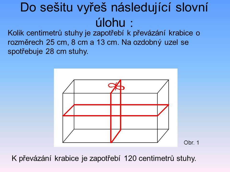 Do sešitu vyřeš následující slovní úlohu : K převázání krabice je zapotřebí 120 centimetrů stuhy. Kolik centimetrů stuhy je zapotřebí k převázání krab