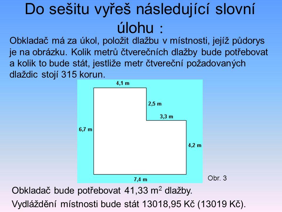 Do sešitu vyřeš následující slovní úlohu : Obkladač bude potřebovat 41,33 m 2 dlažby. Vydláždění místnosti bude stát 13018,95 Kč (13019 Kč). Obkladač