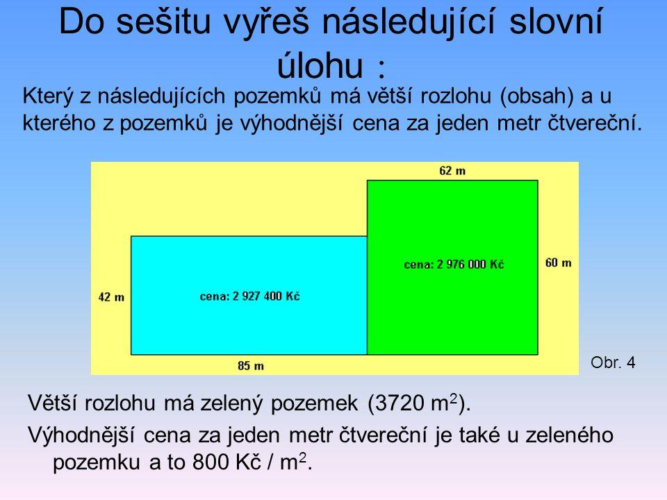 Do sešitu vyřeš následující slovní úlohu : Větší rozlohu má zelený pozemek (3720 m 2 ). Výhodnější cena za jeden metr čtvereční je také u zeleného poz