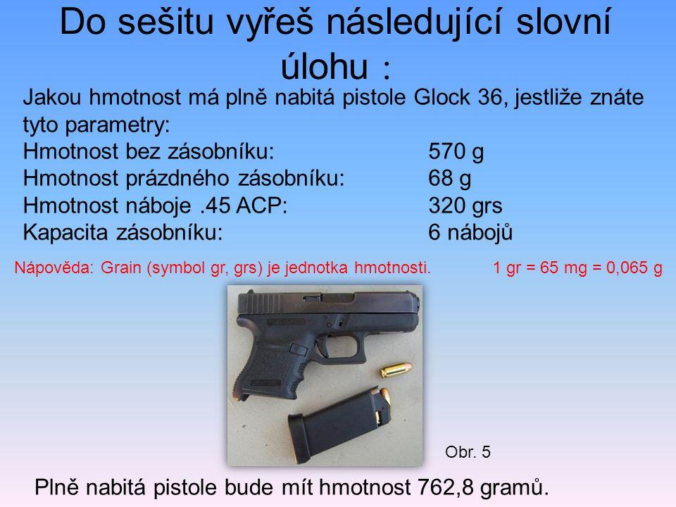 Do sešitu vyřeš následující slovní úlohu : Plně nabitá pistole bude mít hmotnost 762,8 gramů. Jakou hmotnost má plně nabitá pistole Glock 36, jestliže