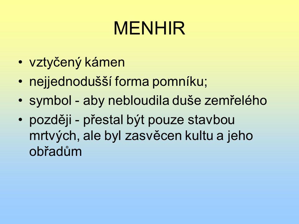 MENHIR vztyčený kámen nejjednodušší forma pomníku; symbol - aby nebloudila duše zemřelého později - přestal být pouze stavbou mrtvých, ale byl zasvěce
