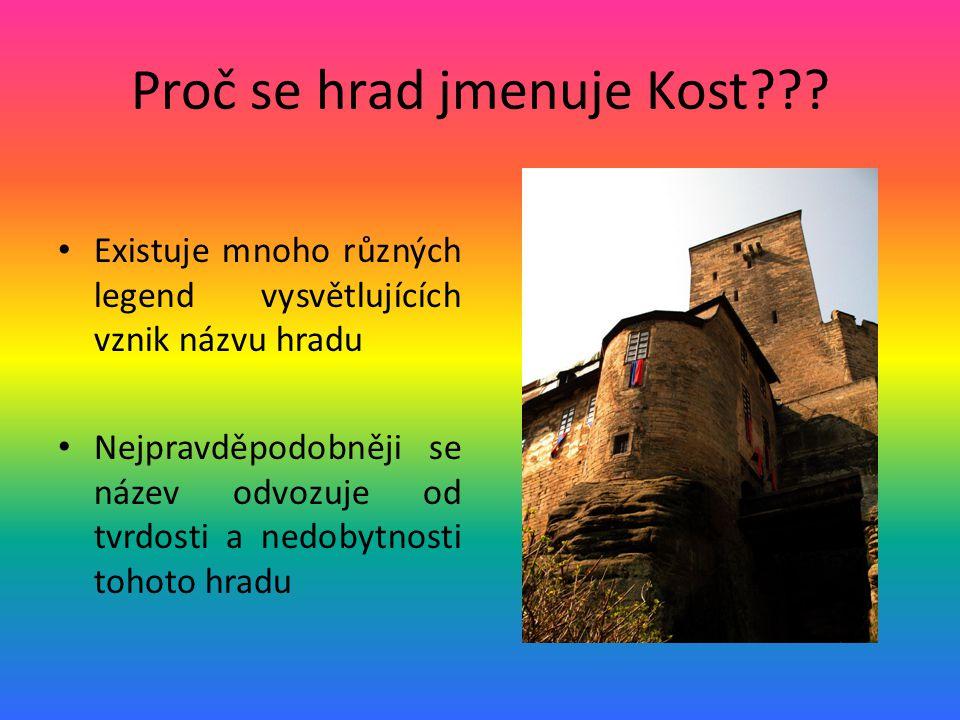 Proč se hrad jmenuje Kost??? Existuje mnoho různých legend vysvětlujících vznik názvu hradu Nejpravděpodobněji se název odvozuje od tvrdosti a nedobyt