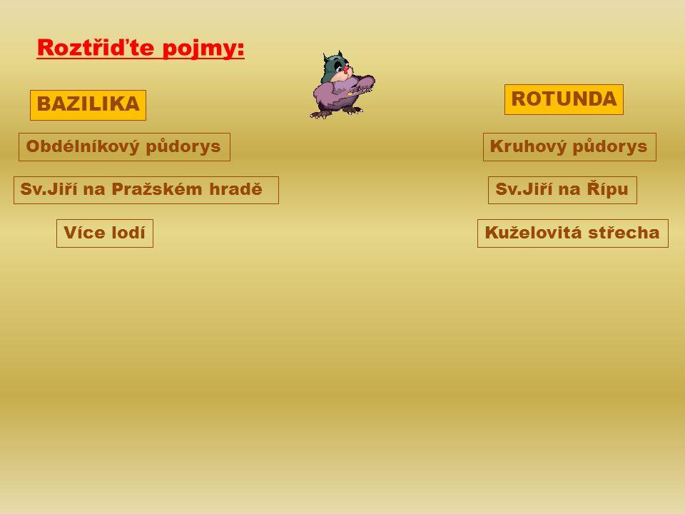 BAZILIKA ROTUNDA Kruhový půdorysObdélníkový půdorys Sv.Jiří na Pražském hraděSv.Jiří na Řípu Kuželovitá střechaVíce lodí Roztřiďte pojmy: