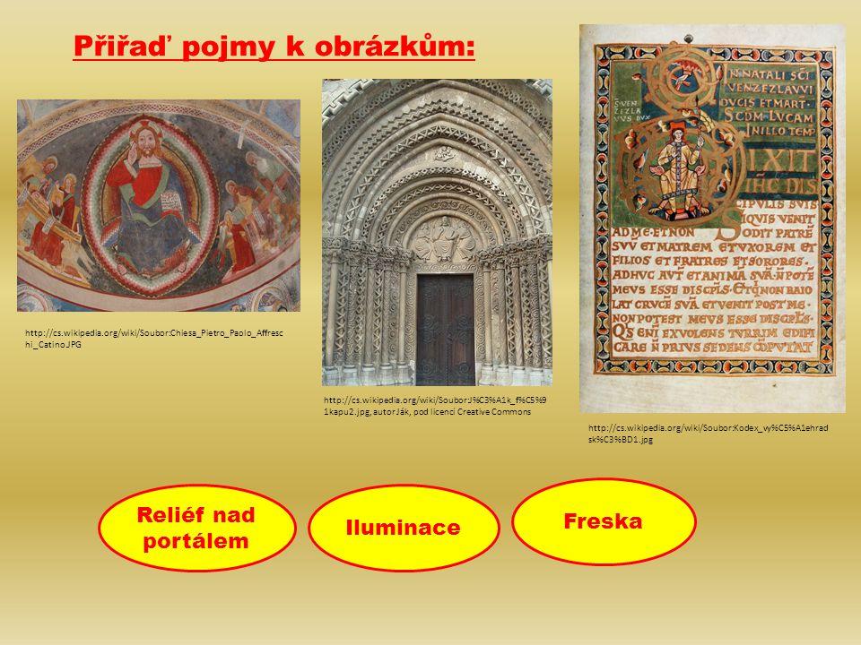 IluminaceReliéf nad portálem Přiřaď pojmy k obrázkům: Freska Reliéf nad portálem Iluminace Freska http://cs.wikipedia.org/wiki/Soubor:J%C3%A1k_f%C5%9 1kapu2.jpg, autor Ják, pod licencí Creative Commons http://cs.wikipedia.org/wiki/Soubor:Chiesa_Pietro_Paolo_Affresc hi_Catino.JPG http://cs.wikipedia.org/wiki/Soubor:Kodex_vy%C5%A1ehrad sk%C3%BD1.jpg