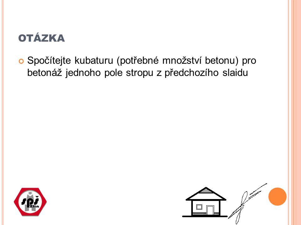 OTÁZKA Spočítejte kubaturu (potřebné množství betonu) pro betonáž jednoho pole stropu z předchozího slaidu