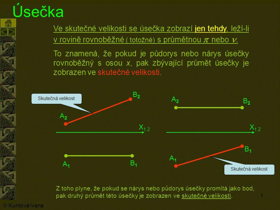 1 Úsečka Ve skutečné velikosti se úsečka zobrazí jen tehdy, leží-li v rovině rovnoběžné ( totožné) s průmětnou   nebo   To  znamená, že pokud je půdorys nebo nárys úsečky rovnoběžný s osou x, pak zbývající průmět úsečky je zobrazen ve skutečné velikosti.