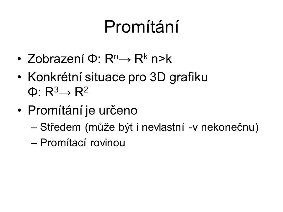 Promítání Zobrazení Φ: R n → R k n>k Konkrétní situace pro 3D grafiku Φ: R 3 → R 2 Promítání je určeno –Středem (může být i nevlastní -v nekonečnu) –P