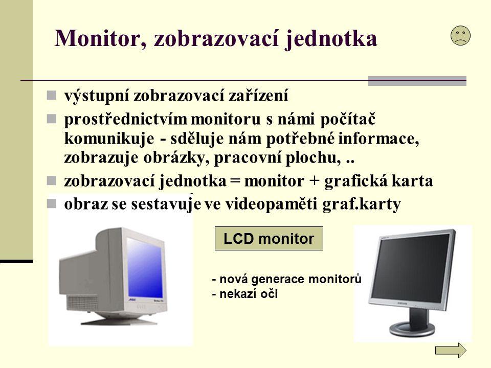výstupní zobrazovací zařízení prostřednictvím monitoru s námi počítač komunikuje - sděluje nám potřebné informace, zobrazuje obrázky, pracovní plochu,