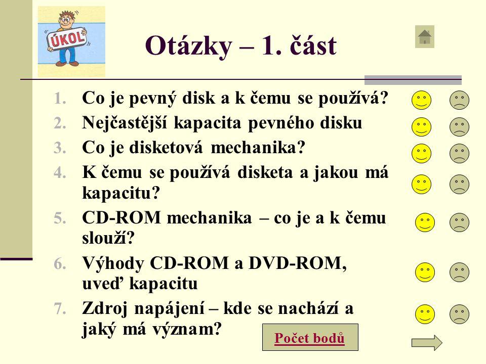 Otázky – 1. část 1. Co je pevný disk a k čemu se používá? 2. Nejčastější kapacita pevného disku 3. Co je disketová mechanika? 4. K čemu se používá dis