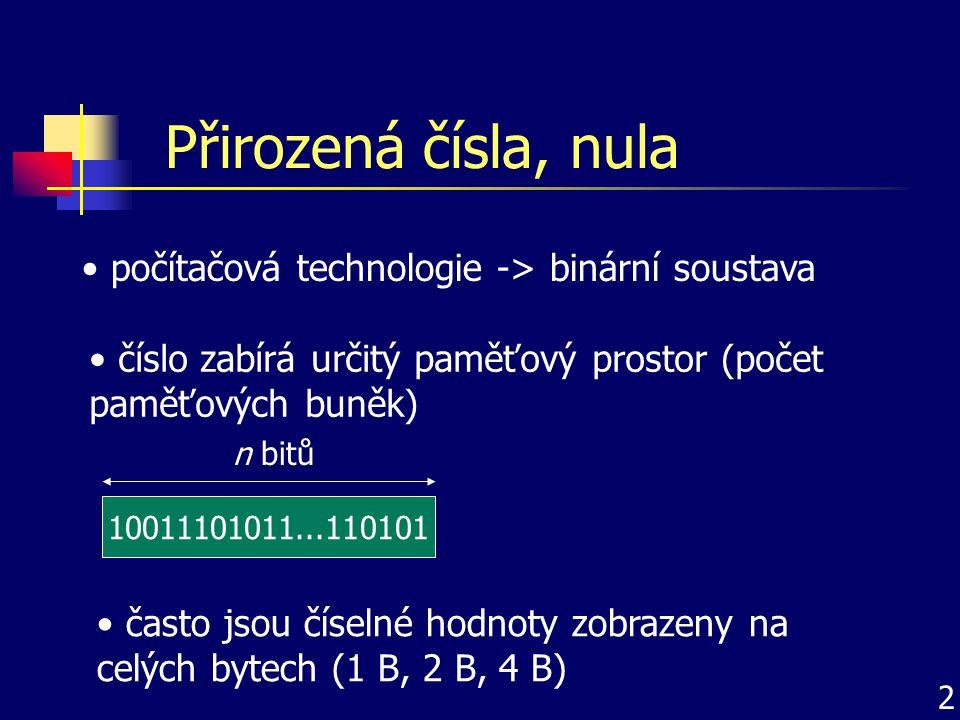 Přirozená čísla, nula počítačová technologie -> binární soustava 2 číslo zabírá určitý paměťový prostor (počet paměťových buněk) 10011101011...110101 n bitů často jsou číselné hodnoty zobrazeny na celých bytech (1 B, 2 B, 4 B)