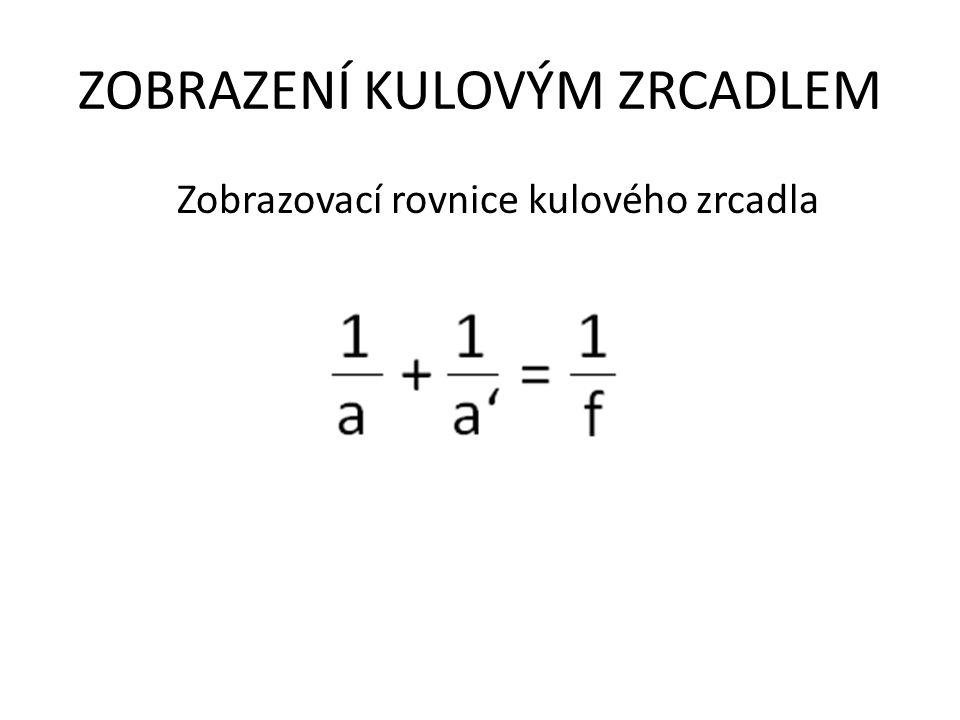 ZOBRAZENÍ KULOVÝM ZRCADLEM Zobrazovací rovnice kulového zrcadla