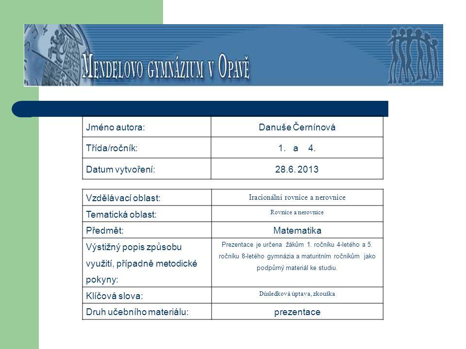 Jméno autora:Danuše Černínová Třída/ročník:1. a 4. Datum vytvoření:28.6. 2013 Vzdělávací oblast: Iracionální rovnice a nerovnice Tematická oblast: Rov