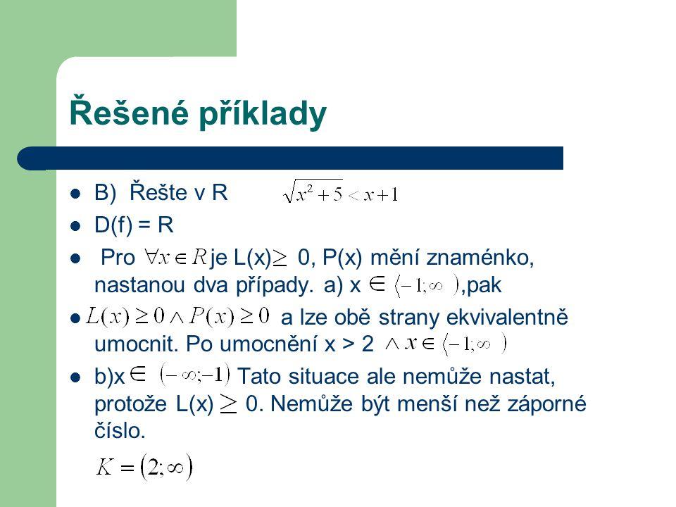 Řešené příklady B) Řešte v R D(f) = R Pro je L(x) 0, P(x) mění znaménko, nastanou dva případy. a) x,pak a lze obě strany ekvivalentně umocnit. Po umoc