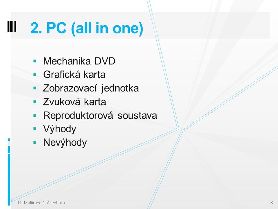 2. PC (all in one)  Mechanika DVD  Grafická karta  Zobrazovací jednotka  Zvuková karta  Reproduktorová soustava  Výhody  Nevýhody 11. Multimedi