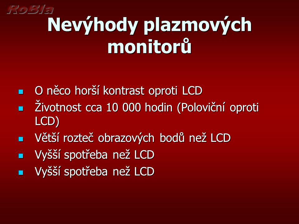 Nevýhody plazmových monitorů O něco horší kontrast oproti LCD O něco horší kontrast oproti LCD Životnost cca 10 000 hodin (Poloviční oproti LCD) Život