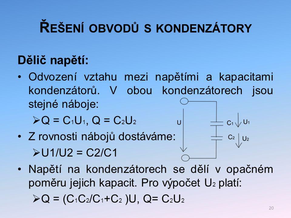 Ř EŠENÍ OBVODŮ S KONDENZÁTORY Z rovnosti nábojů dostáváme pro napětí U 2 vztah:  U 2 = (C 1 /C 1 +C 2 )U 21