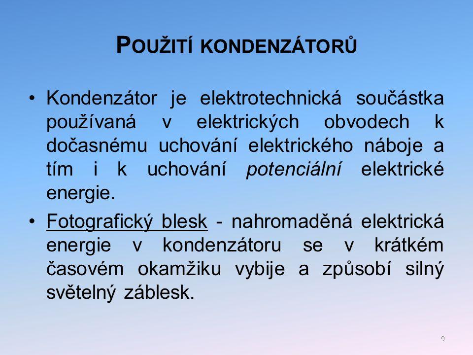 P OUŽITÍ KONDENZÁTORŮ Stabilizační prvek v elektrických obvodech - paralelním zapojením do elektrického obvodu lze dosáhnout vyhlazení napěťových špiček, a tím rovnoměrnějšího průběhu elektrického proudu.