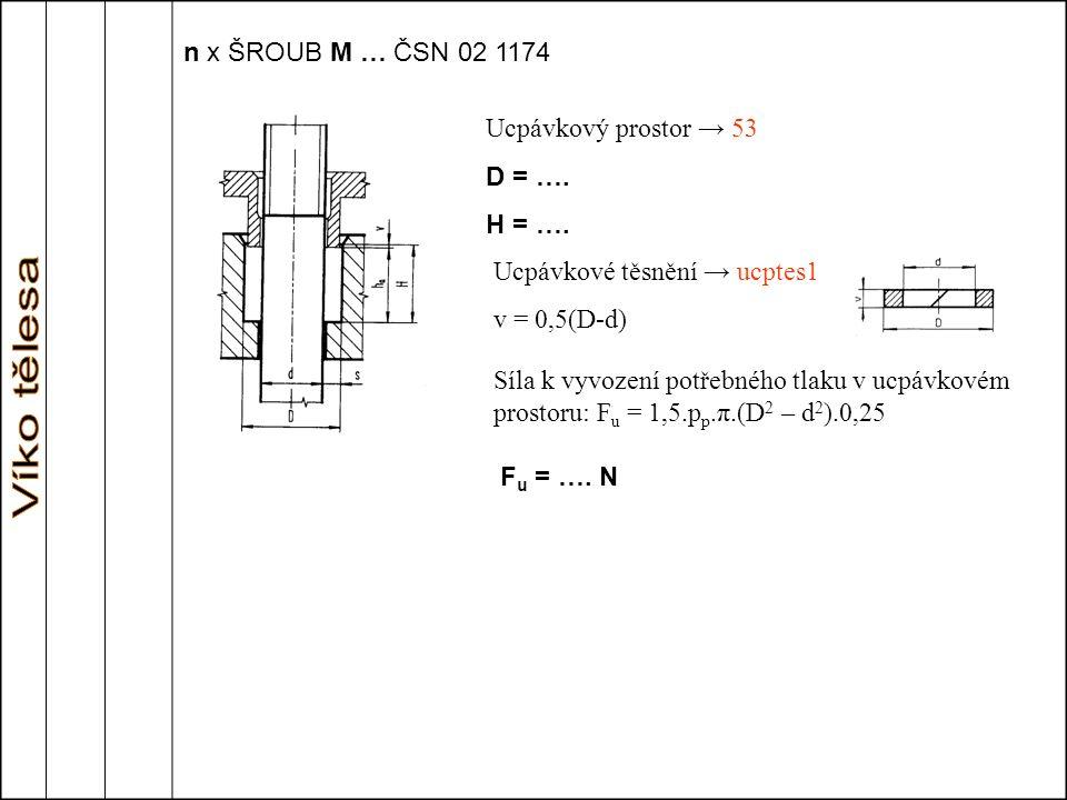 n x ŠROUB M … ČSN 02 1174 Ucpávkový prostor → 53 D = …. H = …. Ucpávkové těsnění → ucptes1 v = 0,5(D-d) Síla k vyvození potřebného tlaku v ucpávkovém