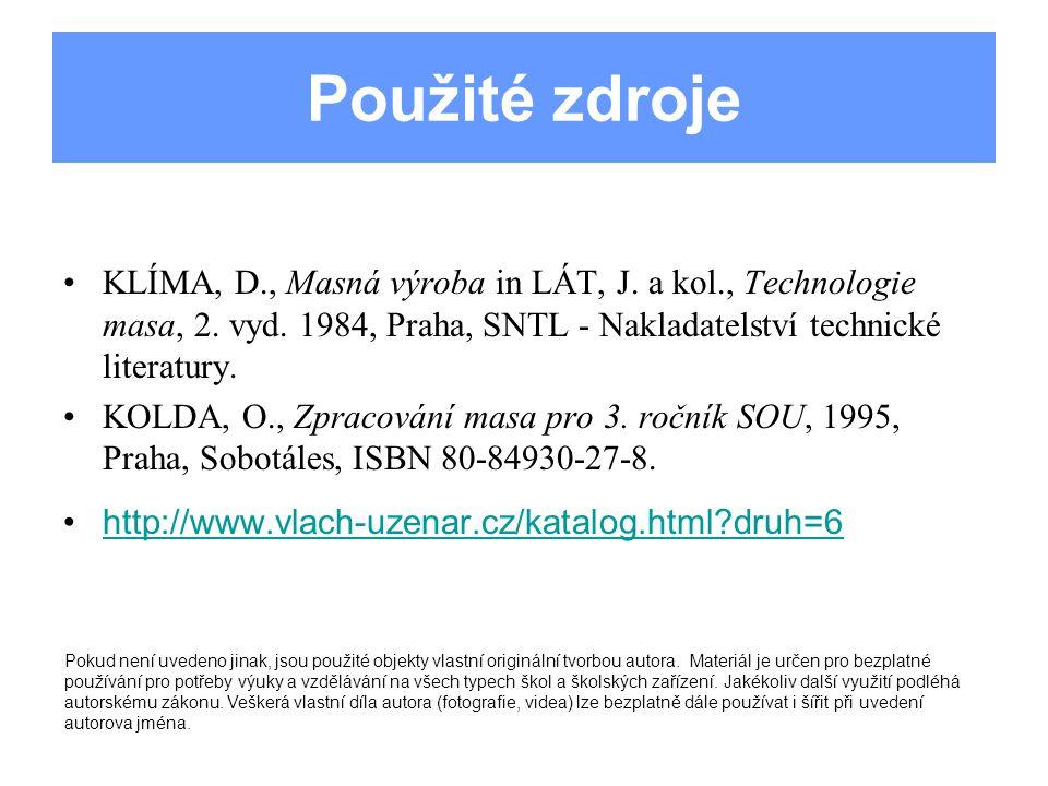 Použité zdroje KLÍMA, D., Masná výroba in LÁT, J. a kol., Technologie masa, 2. vyd. 1984, Praha, SNTL - Nakladatelství technické literatury. KOLDA, O.