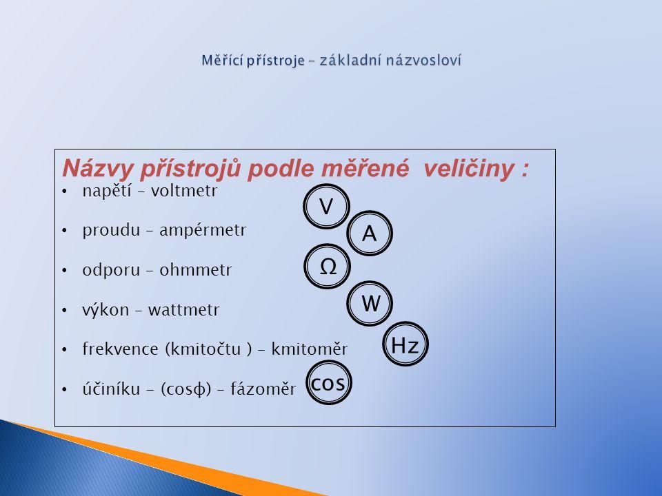 Názvy přístrojů podle měřené veličiny : napětí – voltmetr proudu – ampérmetr odporu – ohmmetr výkon – wattmetr frekvence (kmitočtu ) – kmitoměr účiníku - (cosφ) – fázoměr VAΩW Hz cos