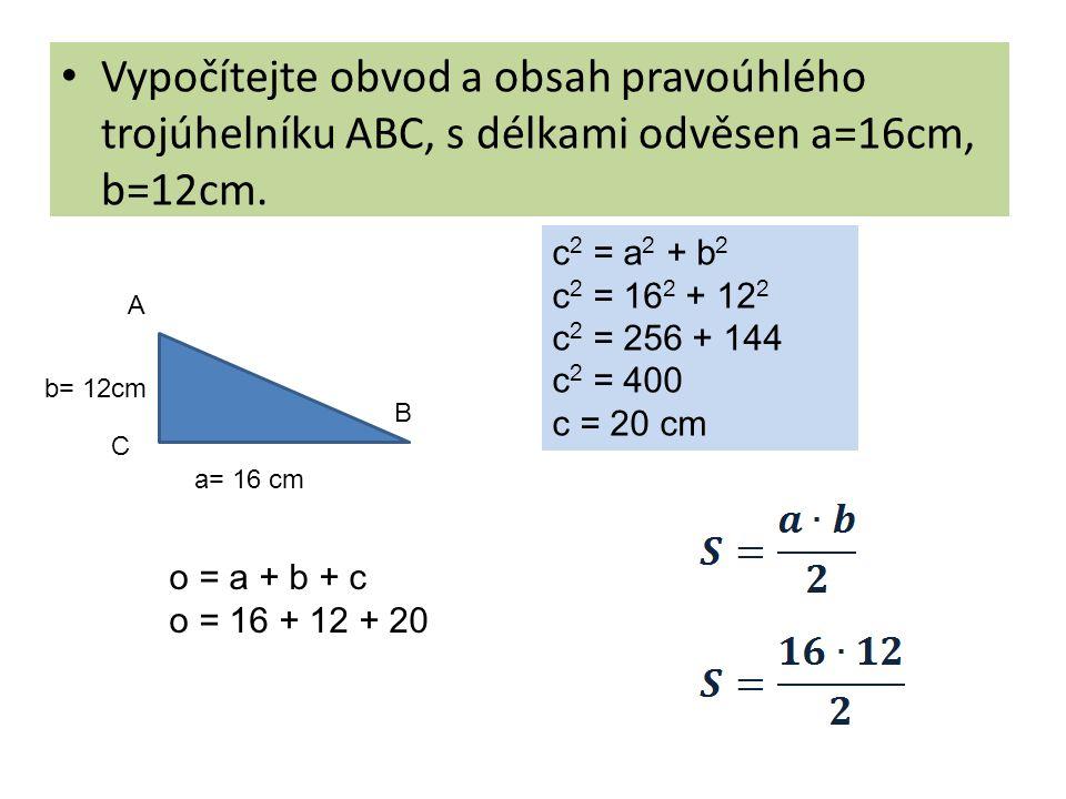 Vypočítejte obvod a obsah pravoúhlého trojúhelníku ABC, s délkami odvěsen a=16cm, b=12cm. A B C a= 16 cm b= 12cm c 2 = a 2 + b 2 c 2 = 16 2 + 12 2 c 2