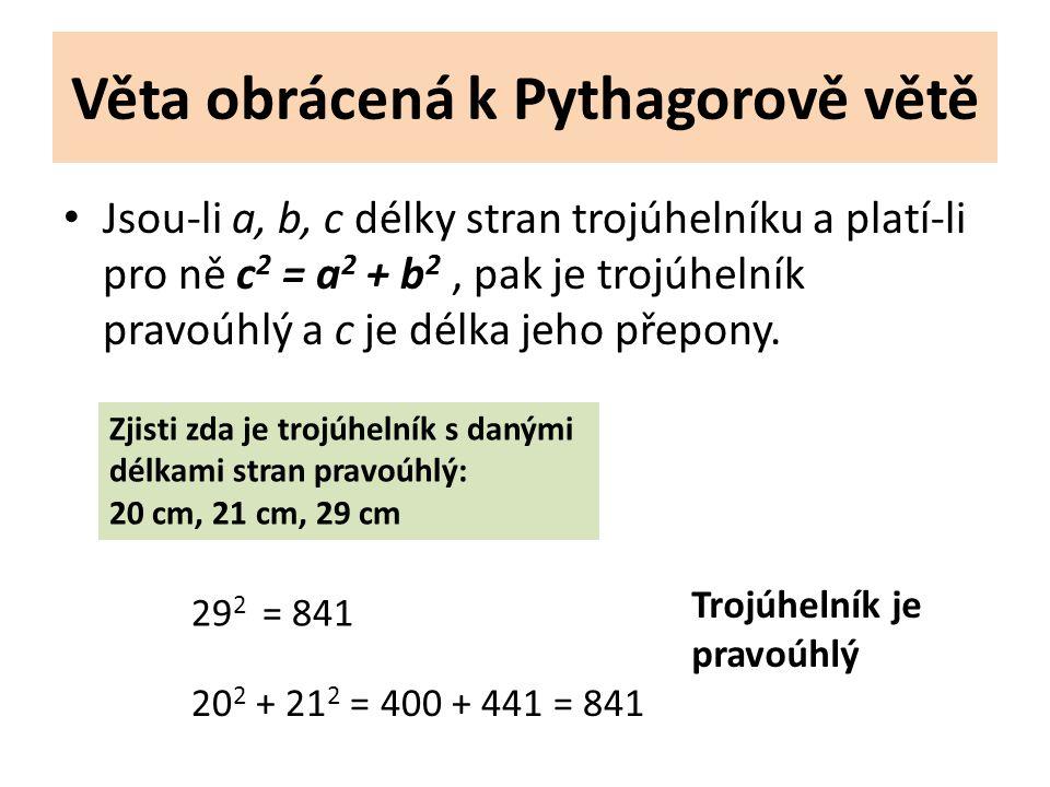 Věta obrácená k Pythagorově větě Jsou-li a, b, c délky stran trojúhelníku a platí-li pro ně c 2 = a 2 + b 2, pak je trojúhelník pravoúhlý a c je délka