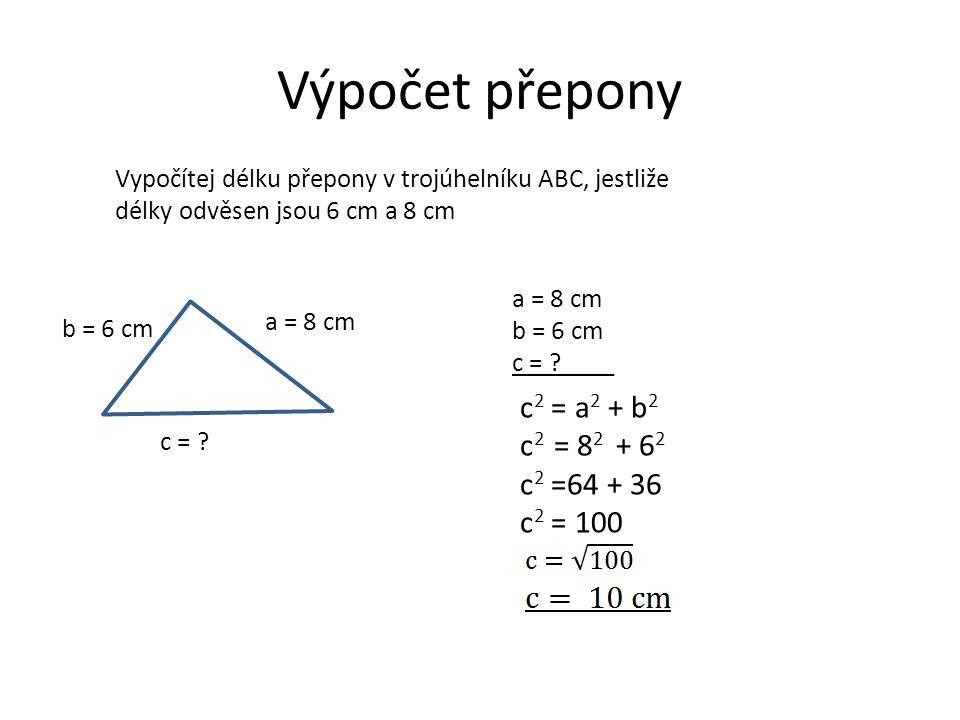 Výpočet přepony Vypočítej délku přepony v trojúhelníku ABC, jestliže délky odvěsen jsou 6 cm a 8 cm a = 8 cm b = 6 cm c = ? a = 8 cm b = 6 cm c = ?___