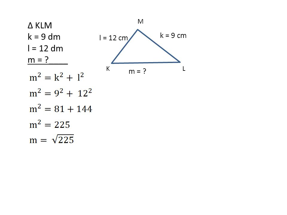 ∆ KLM k = 9 dm l = 12 dm m = ?____ k = 9 cm l = 12 cm m = ? KL M